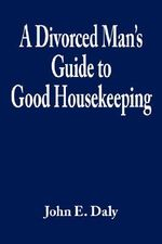 Divorced Man's Guide to Good Housekeeping - John E. Daly