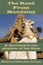 Road From Mandalay :  A Journey in the Shadow of the East - Richard Rhodes James