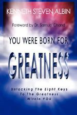 You Were Born for Greatness :  Unlocking the Eight Keys to the Greatness Within You - Kenneth Steven Albin