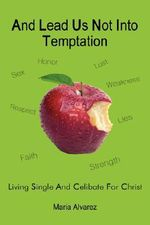 And Lead Us Not Into Temptation : Living Single and Celibate for Christ - Maria Alvarez