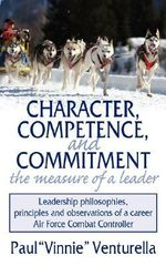 Character, Competence, and Commitment.the Measure of a Leade :  Leadership Philosophies, Principles and Observations of a Career Air Force Combat Cont - Paul 