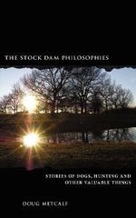 Stock Dam Philosophies :  Stories of Dogs, Hunting and Other Valuable Things - Doug Metcalf