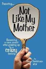 Not Like My Mother :  Becoming a Sane Parent After Growing Up in a Crazy Family - Irene Tomkinson