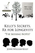 Kelly's Secrets, Rx for Longevity :  The Missing Notes - John William Kelly