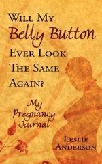 Will My Belly Button Ever Look the Same Again? :  My Pregnancy Journal - Leslie Anderson