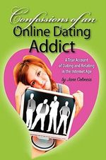 Confessions of An Online Dating Addict :  A True Account of Dating and Relating in the Internet Age - Jane Coloccia