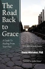 Road Back To Grace :  A Guide to Healing from Your Past - David Whitaker  PhD