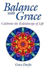 Balance with Grace :  Celebrate the Kaleidoscope of Life - Grace Durfee
