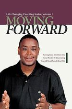 Moving Forward : Turning Good Intentions Into Great Results by Discovering Yourself, Your Place, and Your Path - Paul Edward