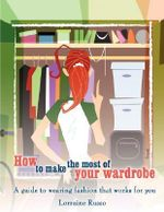How to Make the Most of Your Wardrobe : A Guide to Wearing Fashion That Works for You - Lorraine Russo