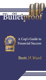 Bulletproof : A Cop's Guide to Financial Success - Brett M. Ward