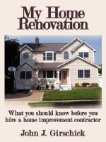 My Home Renovation :  What You Should Know Before You Hire a Home Improvement Contractor - John J. Girschick