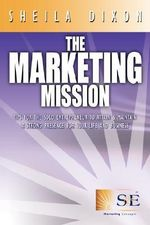 The Marketing Mission : Tips for the Solo Entrepreneur to Attain & Maintain a Strong Presence for Your Life and Business - Sheila Dixon