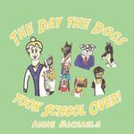 The Day the Dogs Took School Over! - Anne Michaels