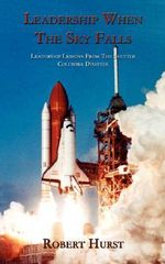 Leadership When The Sky Falls :  Leadership Lessons from the Shuttle Columbia Disaster - Robert Hurst