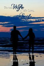 To the Wife in My Life, To Put Life in My Wife :  Romantic and Humorous Poems - John Sutton