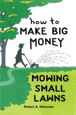 How To Make Big Money Mowing Small Lawns - Robert A. Welcome