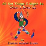 All the Things I Might Be When I Grow Up - Eleanor Russel Brown