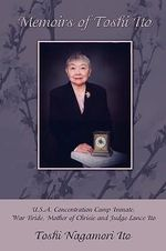 Memoirs of Toshi Ito :  U.S.A. Concentration Camp Inmate, War Bride, Mother of Chrisie and Judge Lance Ito -  Toshi Nagamori