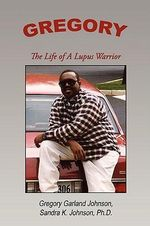 Gregory :  The Life of a Lupus Warrior - Gregory Garlan Johnson