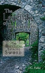 Legends of Bycanium :  The Mystical Shining Sword - J.C. Fuller