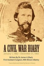 Civil War Diary :  Written by Dr. James A. Black, First Assistant Surgeon, 49th Illinois Infantry - Benita K. Moore