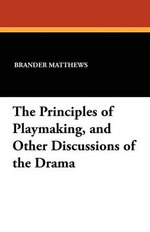 The Principles of Playmaking, and Other Discussions of the Drama - Brander Matthews