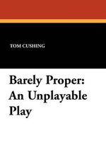 Barely Proper : An Unplayable Play - Tom Cushing