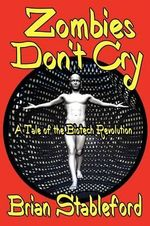Zombies Don't Cry : A Tale of the Biotech Revolution - Brian Stableford