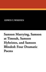Samson Marrying, Samson at Timnah, Samson Hybristes, and Samson Blinded : Four Dramatic Poems - Edwin T Whiffen