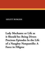 Lady Mechante or Life as It Should Be : Being Divers Precious Episodes in the Life of a Naughty Nonpareille: A Farce in Filigree - Gelett Burgess