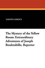 The Mystery of the Yellow Room : Extraordinary Adventures of Joseph Rouletabille, Reporter - Gaston LeRoux