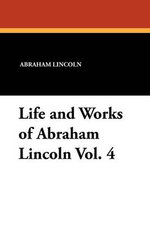 Life and Works of Abraham Lincoln Vol. 4 - Abraham Lincoln