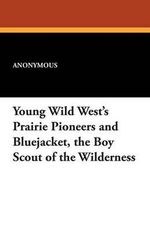 Young Wild West's Prairie Pioneers and Bluejacket, the Boy Scout of the Wilderness - Anonymous