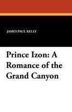 Prince Izon : A Romance of the Grand Canyon - James Paul Kelly