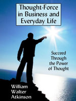 Thought-Force in Business and Everyday Life : Succeed Through the Power of Thought - William Walter Atkinson