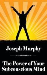 The Power of Your Subconscious Mind : How to Master Your Mind, Life and Destiny - Joseph Murphy