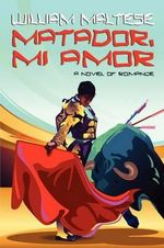 Matador, Mi Amor : A Novel of Romance - William Maltese