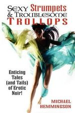 Sexy Strumpets & Troublesome Trollops : Enticing Tales (and Tails) of Erotic Noir - Michael Hemmingson