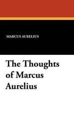The Thoughts of Marcus Aurelius - Marcus Aurelius