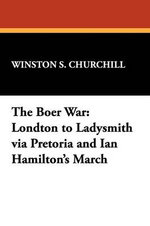 The Boer War : London to Ladysmith Via Pretoria and Ian Hamilton's March - Sir Winston S Churchill