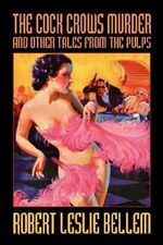 The Cock Crows Murder and Other Tales from the Pulps - Robert Leslie Bellem