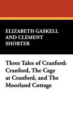 Three Tales of Cranford : Cranford, the Cage at Cranford, and the Moorland Cottage - Elizabeth Cleghorn Gaskell