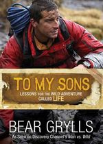 To My Sons : Lessons for the Wild Adventure Called Life - Bear Grylls