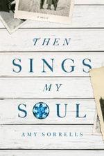 Then Sings My Soul : A Novel - Amy K. Sorrells