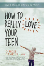 How to Really Love Your Teen - D. Ross Campbell