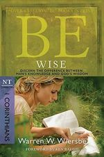 Be Wise ( 1 Corinthians ) : Discern the Difference Between Man's Knowledge and God's Wisdom - Warren W. Wiersbe
