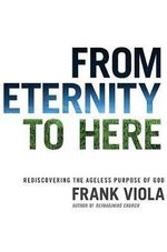 From Eternity to Here : Rediscovering the Ageless Purpose of God - Frank Viola
