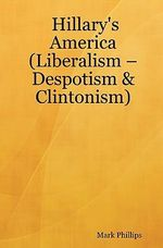 Hillary's America : (Liberalism - Despotism & Clintonism) - Mark Phillips