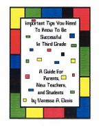 Important Tips You Need to Know to Be Successful in Third Grade : A Guide for Parents, New Teachers, and Students - Vanessa A Davis